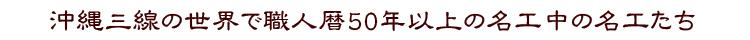 沖縄三線の世界で職人暦50年以上の名工中の名工たち
